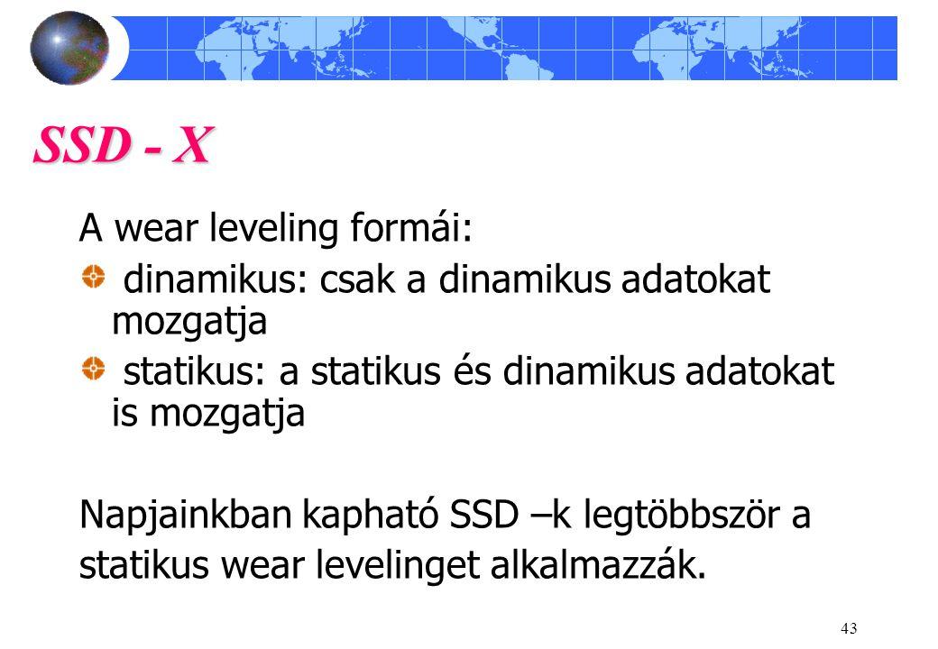 43 SSD - X A wear leveling formái: dinamikus: csak a dinamikus adatokat mozgatja statikus: a statikus és dinamikus adatokat is mozgatja Napjainkban kapható SSD –k legtöbbször a statikus wear levelinget alkalmazzák.