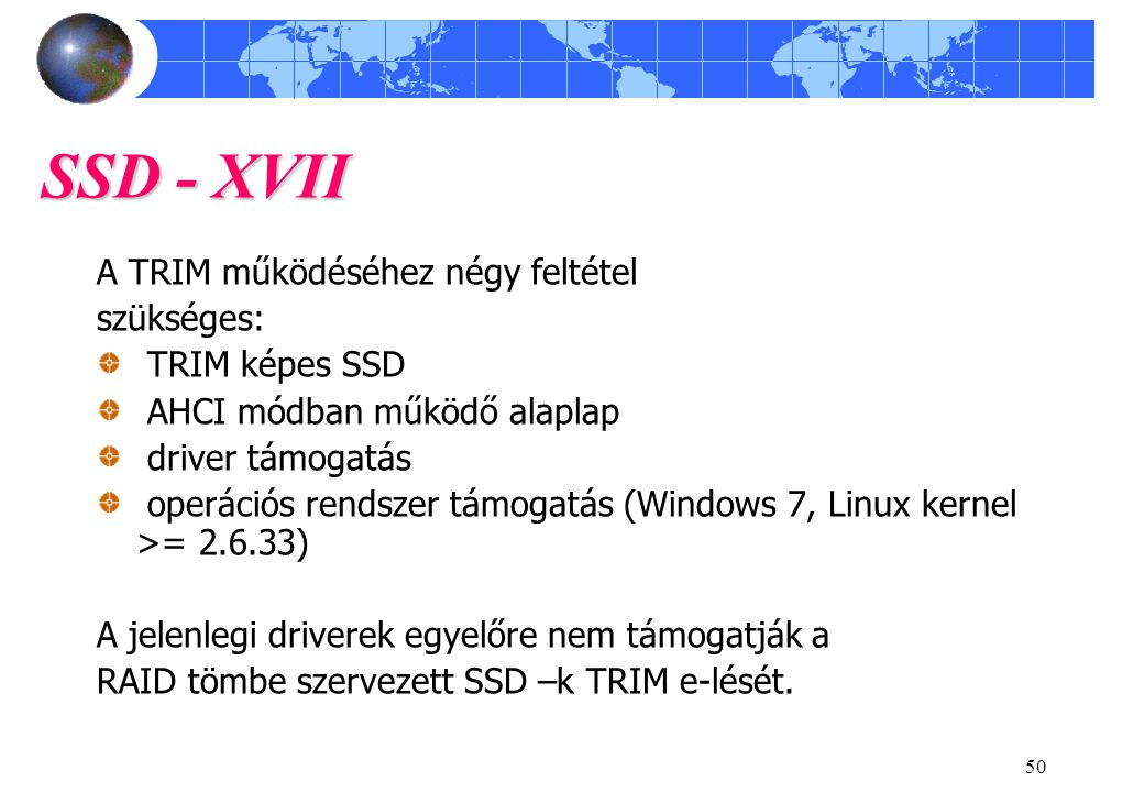 50 SSD - XVII A TRIM működéséhez négy feltétel szükséges: TRIM képes SSD AHCI módban működő alaplap driver támogatás operációs rendszer támogatás (Windows 7, Linux kernel >= 2.6.33) A jelenlegi driverek egyelőre nem támogatják a RAID tömbe szervezett SSD –k TRIM e-lését.