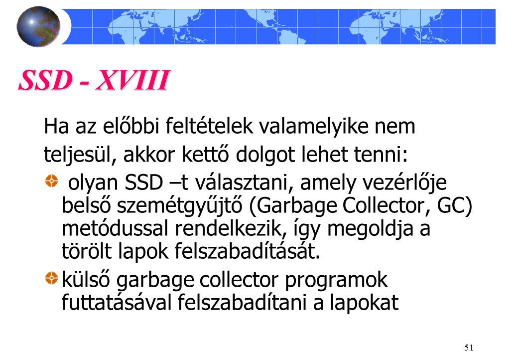 51 SSD - XVIII Ha az előbbi feltételek valamelyike nem teljesül, akkor kettő dolgot lehet tenni: olyan SSD –t választani, amely vezérlője belső szemétgyűjtő (Garbage Collector, GC) metódussal rendelkezik, így megoldja a törölt lapok felszabadítását.