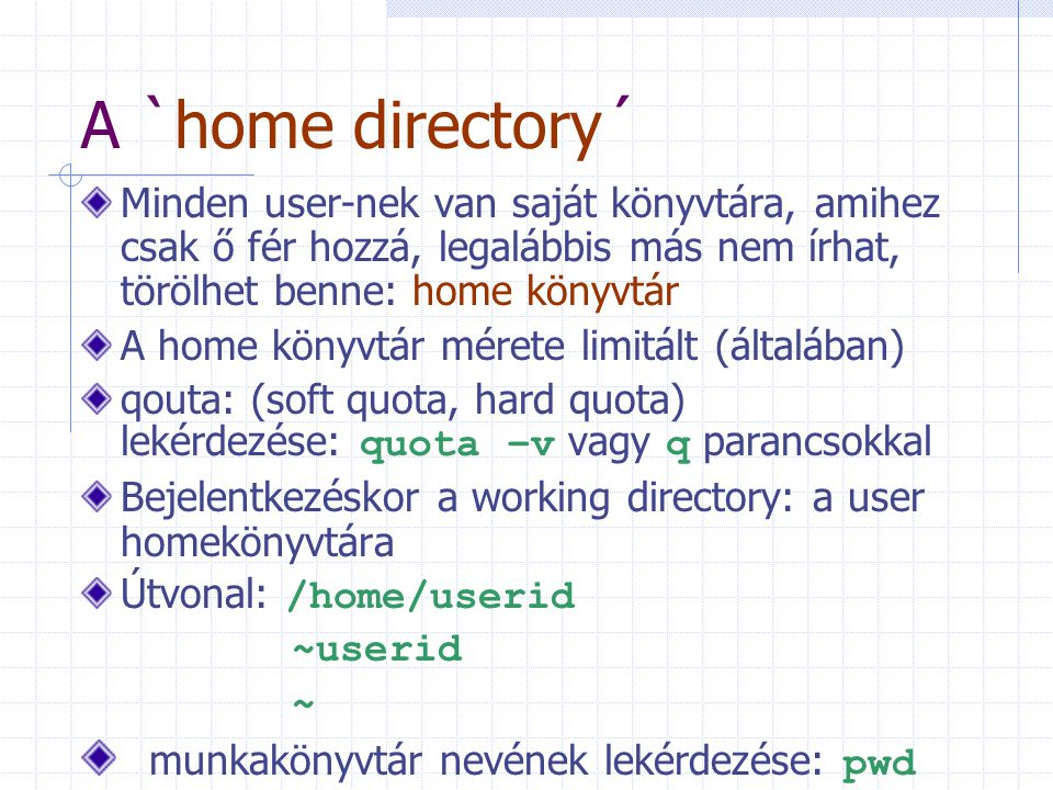 A `home directory´ Minden user-nek van saját könyvtára, amihez csak ő fér hozzá, legalábbis más nem írhat, törölhet benne: home könyvtár A home könyvt