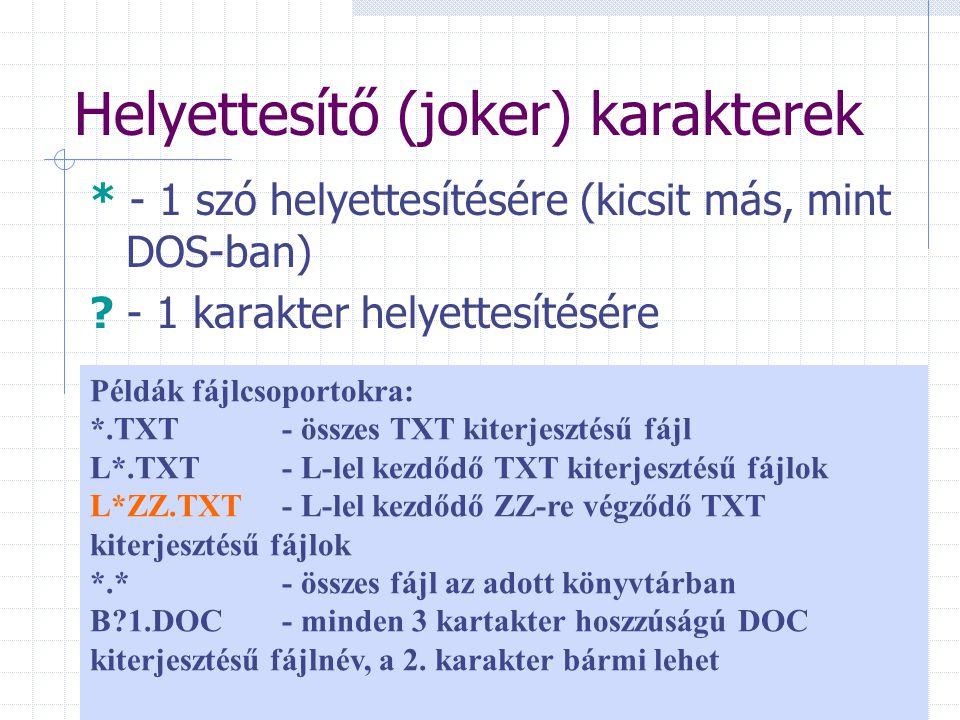 Helyettesítő (joker) karakterek * - 1 szó helyettesítésére (kicsit más, mint DOS-ban) ? - 1 karakter helyettesítésére Példák fájlcsoportokra: *.TXT -