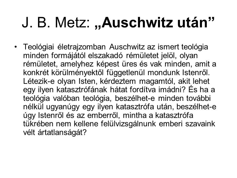 """J. B. Metz: """"Auschwitz után"""" Teológiai életrajzomban Auschwitz az ismert teológia minden formájától elszakadó rémületet jelöl, olyan rémületet, amelyh"""