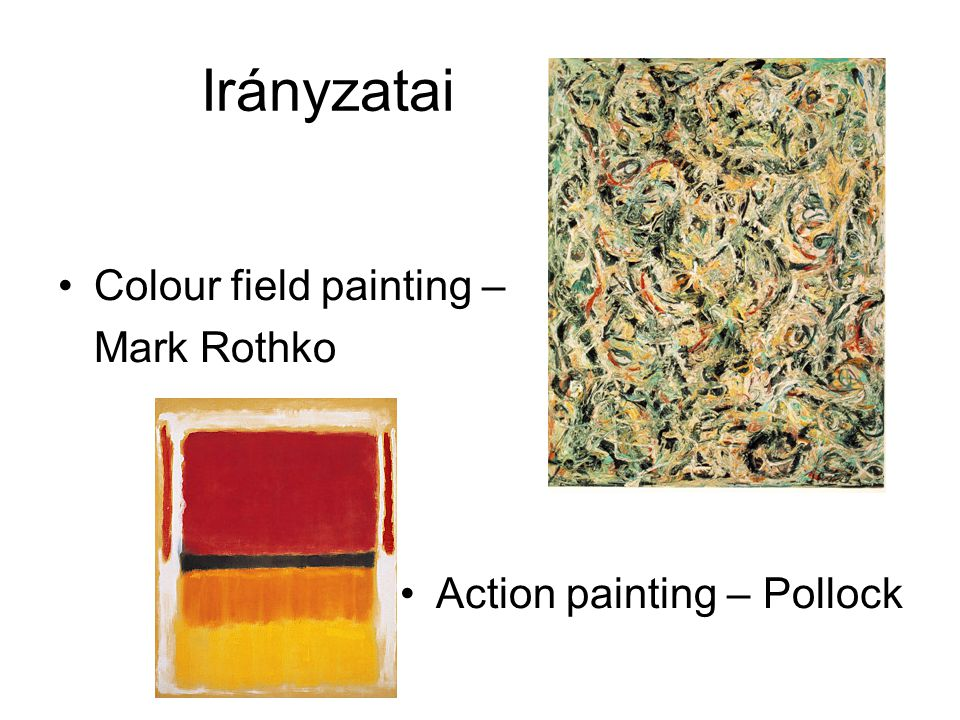 Irányzatai Colour field painting – Mark Rothko Action painting – Pollock