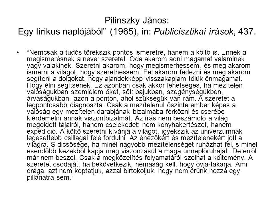 """Pilinszky János: Egy lírikus naplójából"""" (1965), in: Publicisztikai írások, 437. """"Nemcsak a tudós törekszik pontos ismeretre, hanem a költő is. Ennek"""