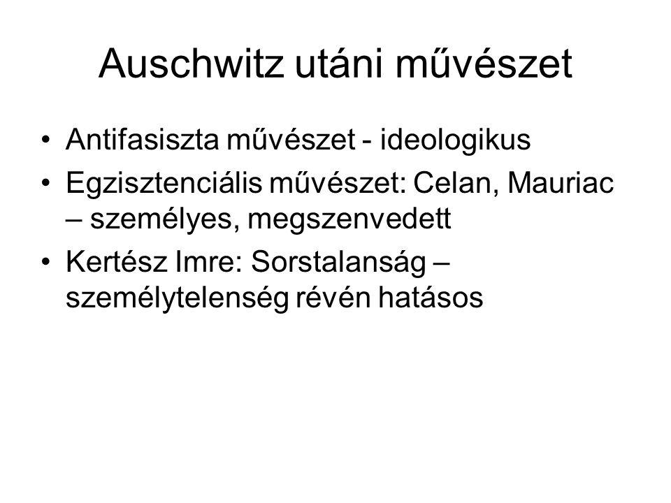 Auschwitz utáni művészet Antifasiszta művészet - ideologikus Egzisztenciális művészet: Celan, Mauriac – személyes, megszenvedett Kertész Imre: Sorstal
