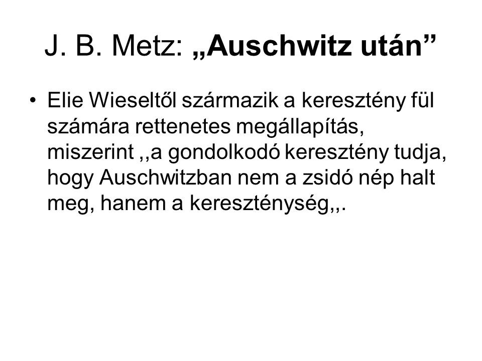 """J. B. Metz: """"Auschwitz után"""" Elie Wieseltől származik a keresztény fül számára rettenetes megállapítás, miszerint,,a gondolkodó keresztény tudja, hogy"""