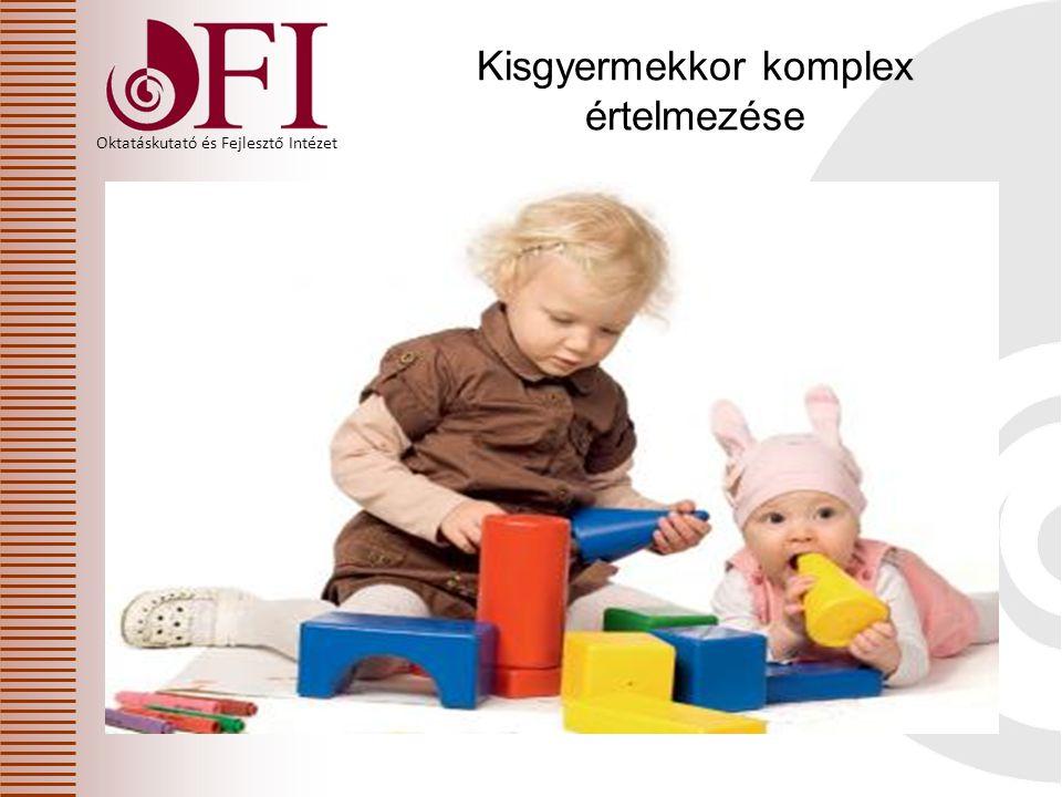 Oktatáskutató és Fejlesztő Intézet Kisgyermekkor komplex értelmezése