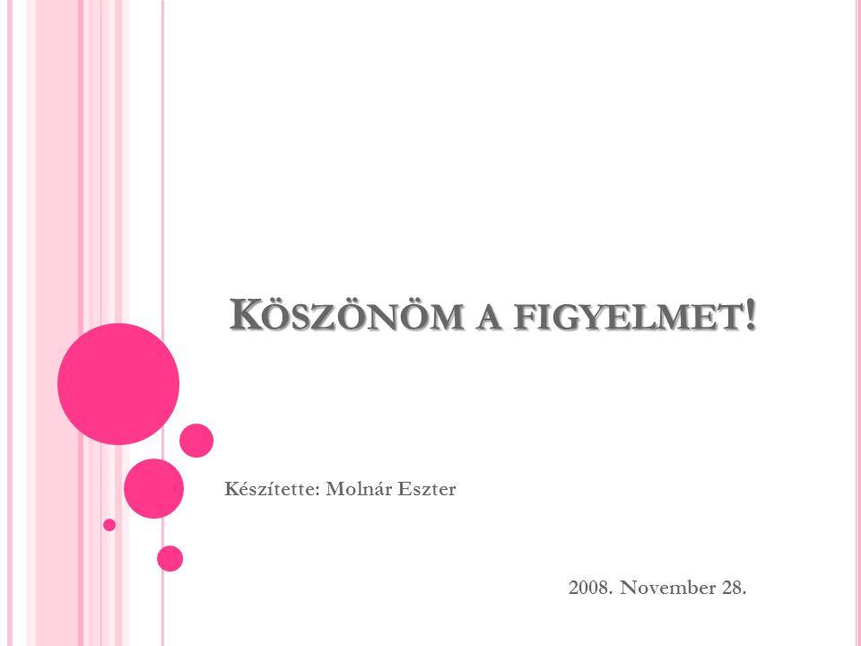K ÖSZÖNÖM A FIGYELMET ! Készítette: Molnár Eszter 2008. November 28.