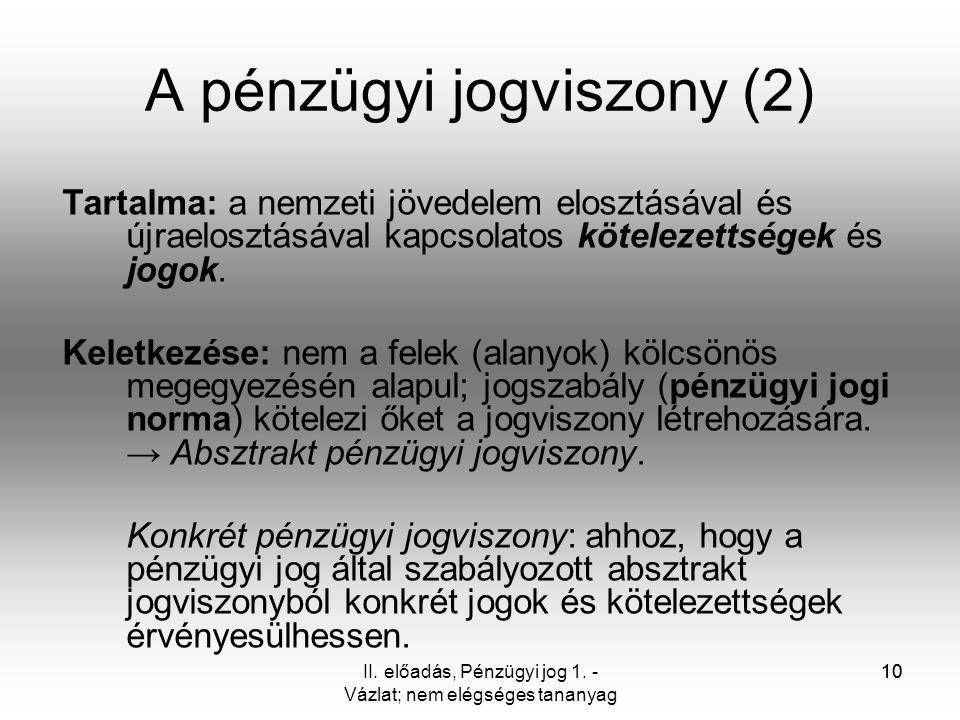 10 A pénzügyi jogviszony (2) Tartalma: a nemzeti jövedelem elosztásával és újraelosztásával kapcsolatos kötelezettségek és jogok. Keletkezése: nem a f