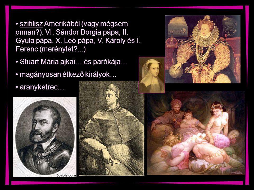 szifilisz Amerikából (vagy mégsem onnan?): VI. Sándor Borgia pápa, II. Gyula pápa, X. Leó pápa, V. Károly és I. Ferenc (merénylet?...) Stuart Mária aj
