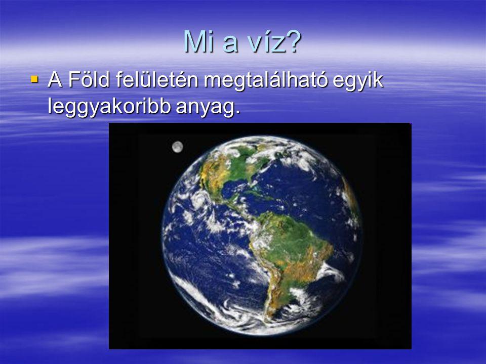 Mi a víz?  A Föld felületén megtalálható egyik leggyakoribb anyag.