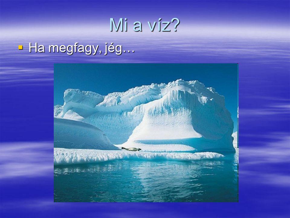 Mi a víz?  Ha megfagy, jég…