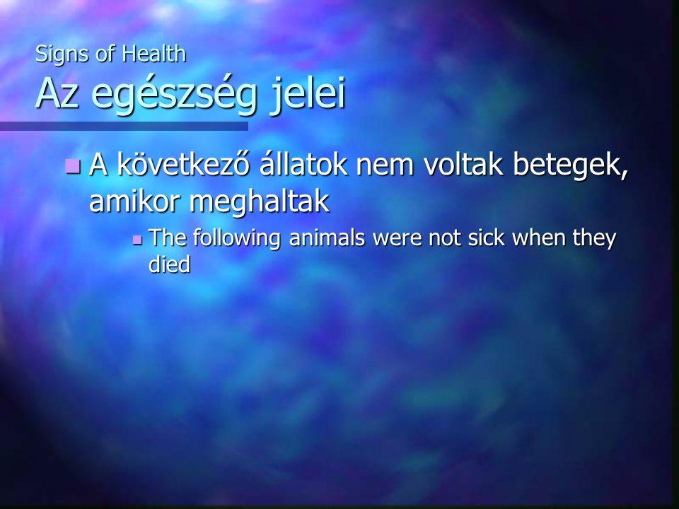 Signs of Health Az egészség jelei A következő állatok nem voltak betegek, amikor meghaltak A következő állatok nem voltak betegek, amikor meghaltak The following animals were not sick when they died The following animals were not sick when they died