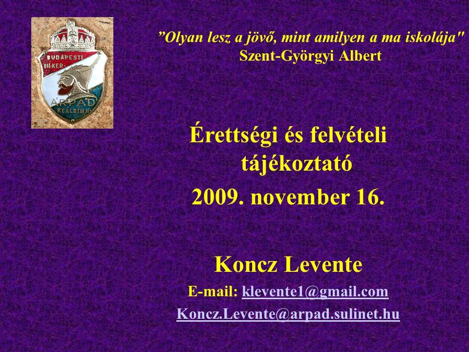 """Érettségi és felvételi tájékoztató 2009. november 16. Koncz Levente E-mail: klevente1@gmail.comklevente1@gmail.com Koncz.Levente@arpad.sulinet.hu """"Oly"""
