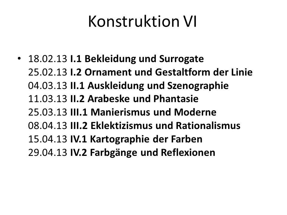 Konstruktion VI 18.02.13 I.1 Bekleidung und Surrogate 25.02.13 I.2 Ornament und Gestaltform der Linie 04.03.13 II.1 Auskleidung und Szenographie 11.03.13 II.2 Arabeske und Phantasie 25.03.13 III.1 Manierismus und Moderne 08.04.13 III.2 Eklektizismus und Rationalismus 15.04.13 IV.1 Kartographie der Farben 29.04.13 IV.2 Farbgänge und Reflexionen
