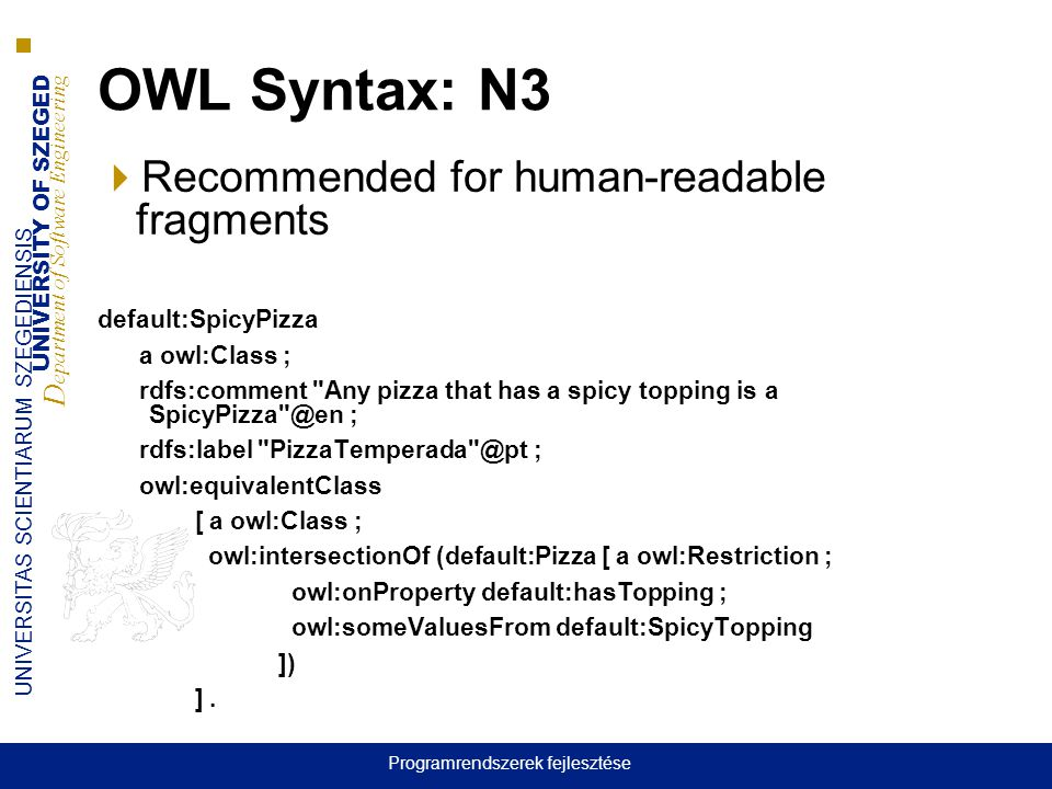 UNIVERSITY OF SZEGED D epartment of Software Engineering UNIVERSITAS SCIENTIARUM SZEGEDIENSIS OWL Syntax: N3  Recommended for human-readable fragments default:SpicyPizza a owl:Class ; rdfs:comment Any pizza that has a spicy topping is a SpicyPizza @en ; rdfs:label PizzaTemperada @pt ; owl:equivalentClass [ a owl:Class ; owl:intersectionOf (default:Pizza [ a owl:Restriction ; owl:onProperty default:hasTopping ; owl:someValuesFrom default:SpicyTopping ]) ].