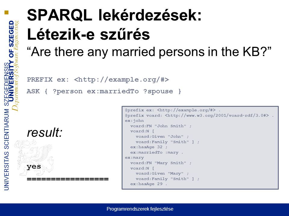 UNIVERSITY OF SZEGED D epartment of Software Engineering UNIVERSITAS SCIENTIARUM SZEGEDIENSIS SPARQL lekérdezések: Létezik-e szűrés Are there any married persons in the KB PREFIX ex: ASK { person ex:marriedTo spouse } result: yes ================= @prefix ex:.