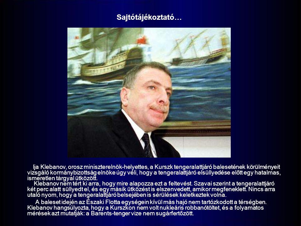 lja Klebanov, orosz miniszterelnök-helyettes, a Kurszk tengeralattjáró balesetének körülményeit vizsgáló kormánybizottság elnöke úgy véli, hogy a tengeralattjáró elsüllyedése előtt egy hatalmas, ismeretlen tárgyal ütközött.