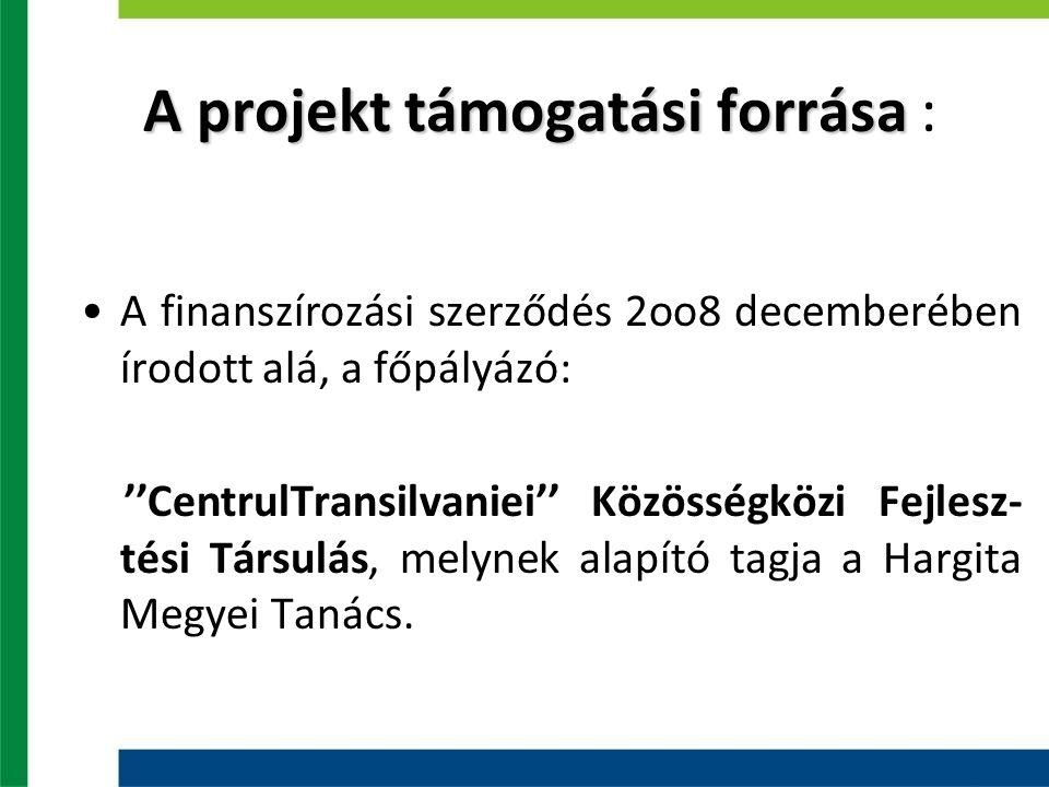 A projekt támogatási forrása A projekt támogatási forrása : A finanszírozási szerződés 2oo8 decemberében írodott alá, a főpályázó: ''CentrulTransilvaniei'' Közösségközi Fejlesz- tési Társulás, melynek alapító tagja a Hargita Megyei Tanács.