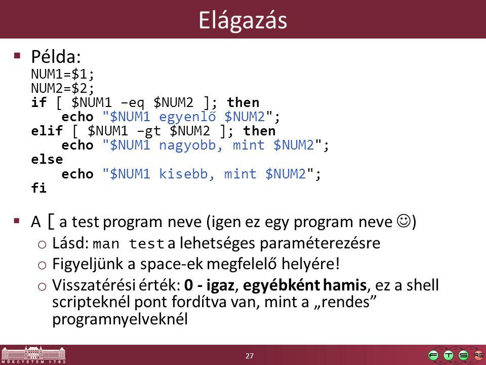 Elágazás  Példa: NUM1=$1; NUM2=$2; if [ $NUM1 –eq $NUM2 ]; then echo $NUM1 egyenlő $NUM2 ; elif [ $NUM1 –gt $NUM2 ]; then echo $NUM1 nagyobb, mint $NUM2 ; else echo $NUM1 kisebb, mint $NUM2 ; fi  A [ a test program neve (igen ez egy program neve ) o Lásd: man test a lehetséges paraméterezésre o Figyeljünk a space-ek megfelelő helyére.