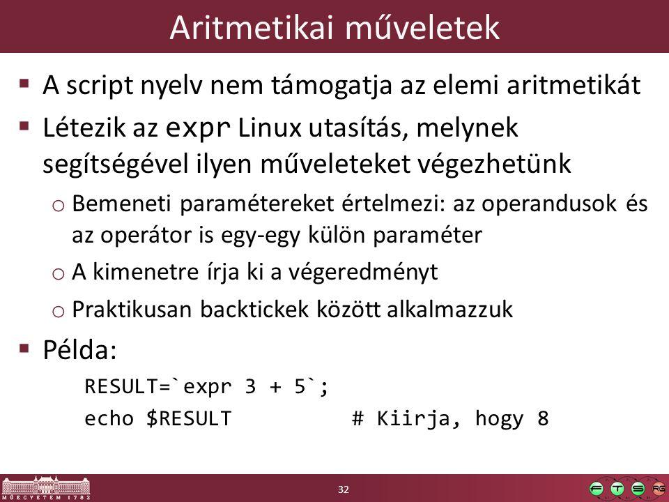 Aritmetikai műveletek  A script nyelv nem támogatja az elemi aritmetikát  Létezik az expr Linux utasítás, melynek segítségével ilyen műveleteket végezhetünk o Bemeneti paramétereket értelmezi: az operandusok és az operátor is egy-egy külön paraméter o A kimenetre írja ki a végeredményt o Praktikusan backtickek között alkalmazzuk  Példa: RESULT=`expr 3 + 5`; echo $RESULT# Kiirja, hogy 8 32