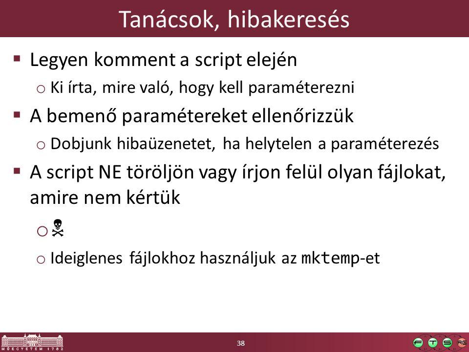 Tanácsok, hibakeresés  Legyen komment a script elején o Ki írta, mire való, hogy kell paraméterezni  A bemenő paramétereket ellenőrizzük o Dobjunk hibaüzenetet, ha helytelen a paraméterezés  A script NE töröljön vagy írjon felül olyan fájlokat, amire nem kértük oo o Ideiglenes fájlokhoz használjuk az mktemp -et 38