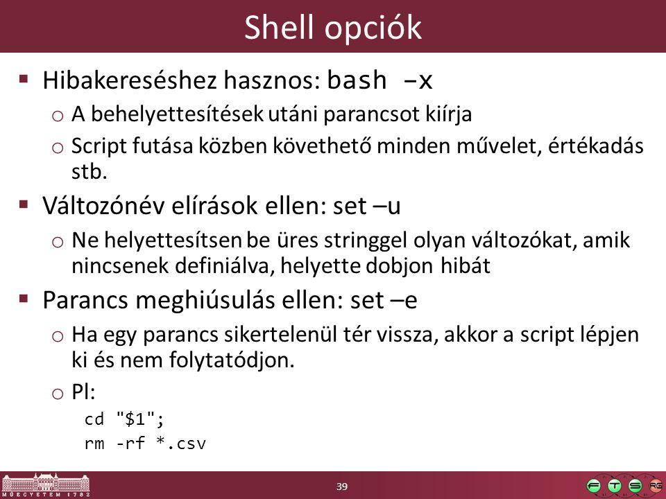 Shell opciók  Hibakereséshez hasznos: bash –x o A behelyettesítések utáni parancsot kiírja o Script futása közben követhető minden művelet, értékadás stb.