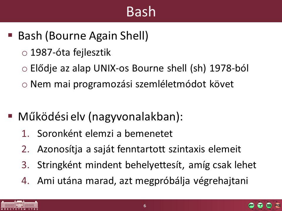 Bash  Bash (Bourne Again Shell) o 1987-óta fejlesztik o Elődje az alap UNIX-os Bourne shell (sh) 1978-ból o Nem mai programozási szemléletmódot követ  Működési elv (nagyvonalakban): 1.Soronként elemzi a bemenetet 2.Azonosítja a saját fenntartott szintaxis elemeit 3.Stringként mindent behelyettesít, amíg csak lehet 4.Ami utána marad, azt megpróbálja végrehajtani 6