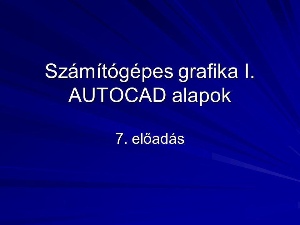 Számítógépes grafika I. AUTOCAD alapok 7. előadás