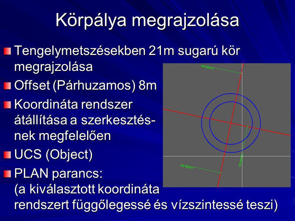 Körpálya megrajzolása Tengelymetszésekben 21m sugarú kör megrajzolása Offset (Párhuzamos) 8m Koordináta rendszer átállítása a szerkesztés- nek megfelelően UCS (Object) PLAN parancs: (a kiválasztott koordináta rendszert függőlegessé és vízszintessé teszi)
