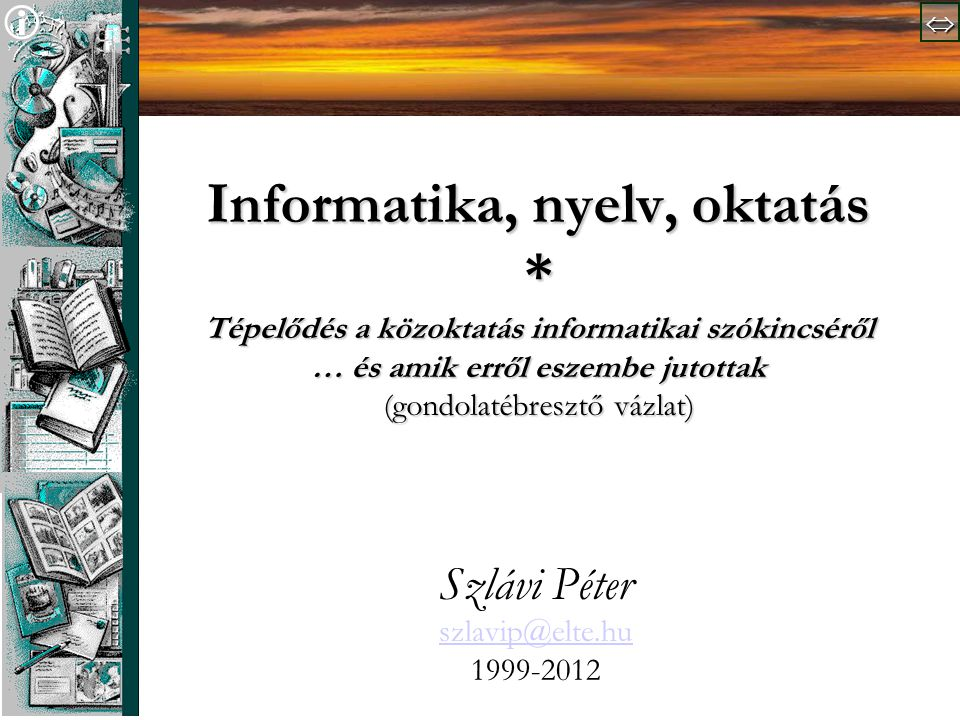   Informatika, nyelv, oktatás * Tépelődés a közoktatás informatikai szókincséről … és amik erről eszembe jutottak (gondolatébresztő vázlat) Szlávi Péter szlavip@elte.hu 1999-2012