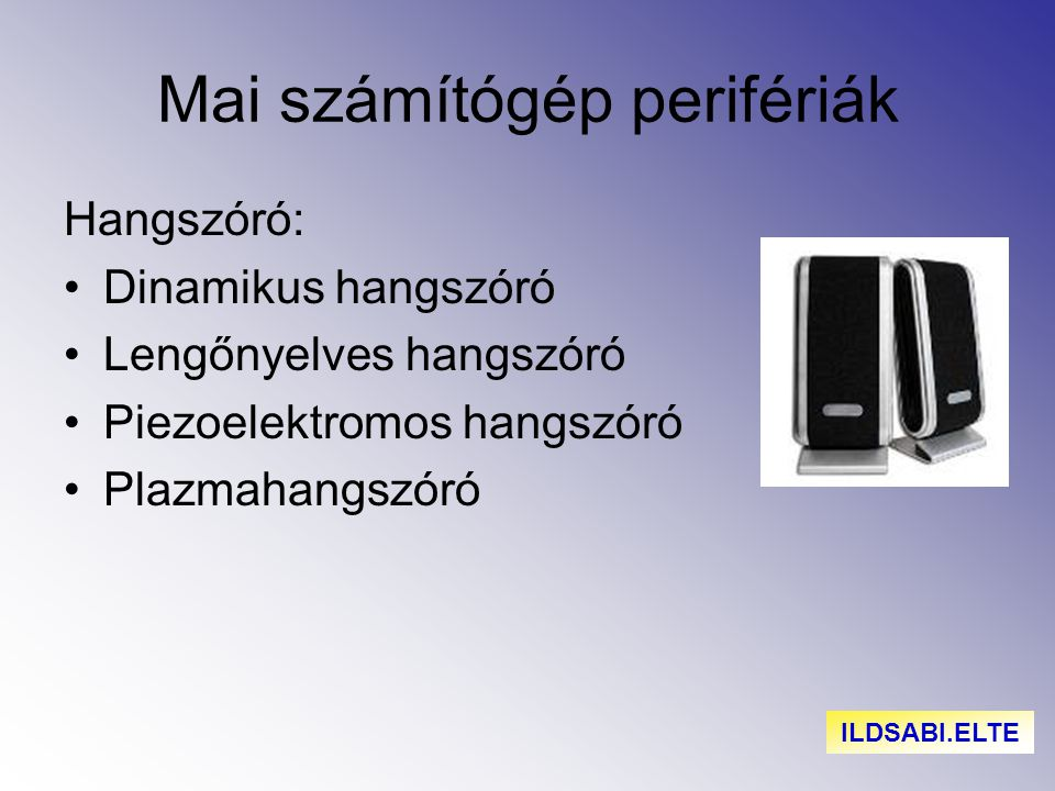 Mai számítógép perifériák Hangszóró: Dinamikus hangszóró Lengőnyelves hangszóró Piezoelektromos hangszóró Plazmahangszóró ILDSABI.ELTE