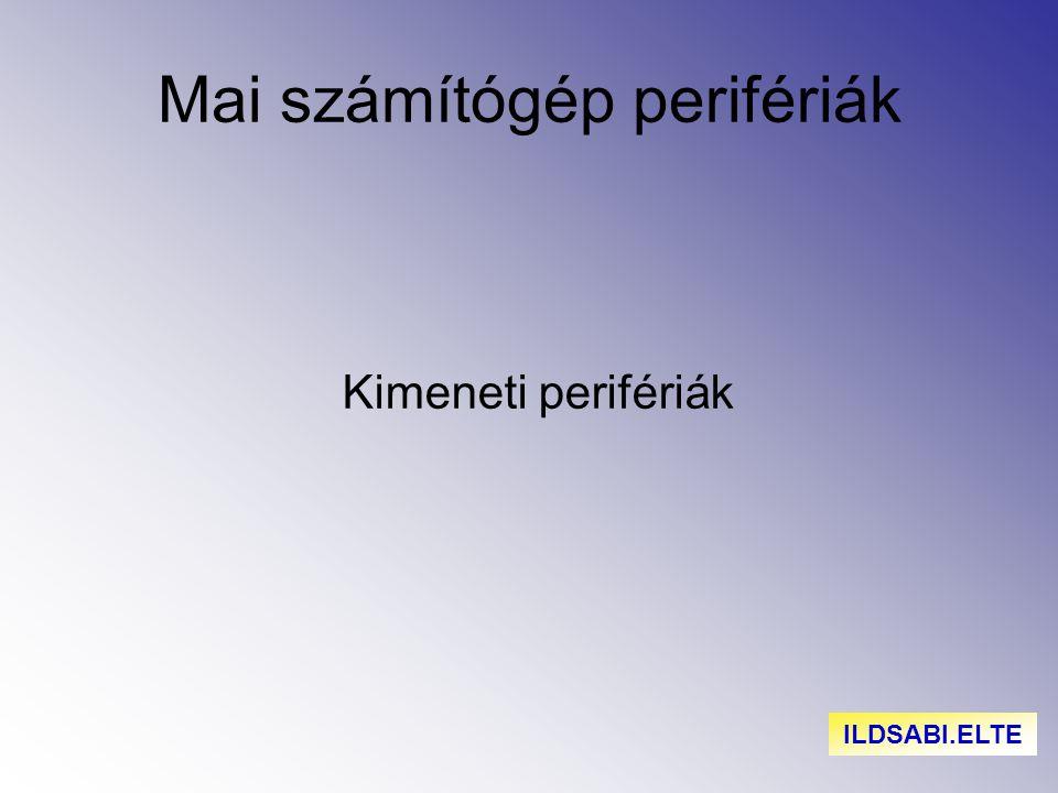 Mai számítógép perifériák Kimeneti perifériák ILDSABI.ELTE
