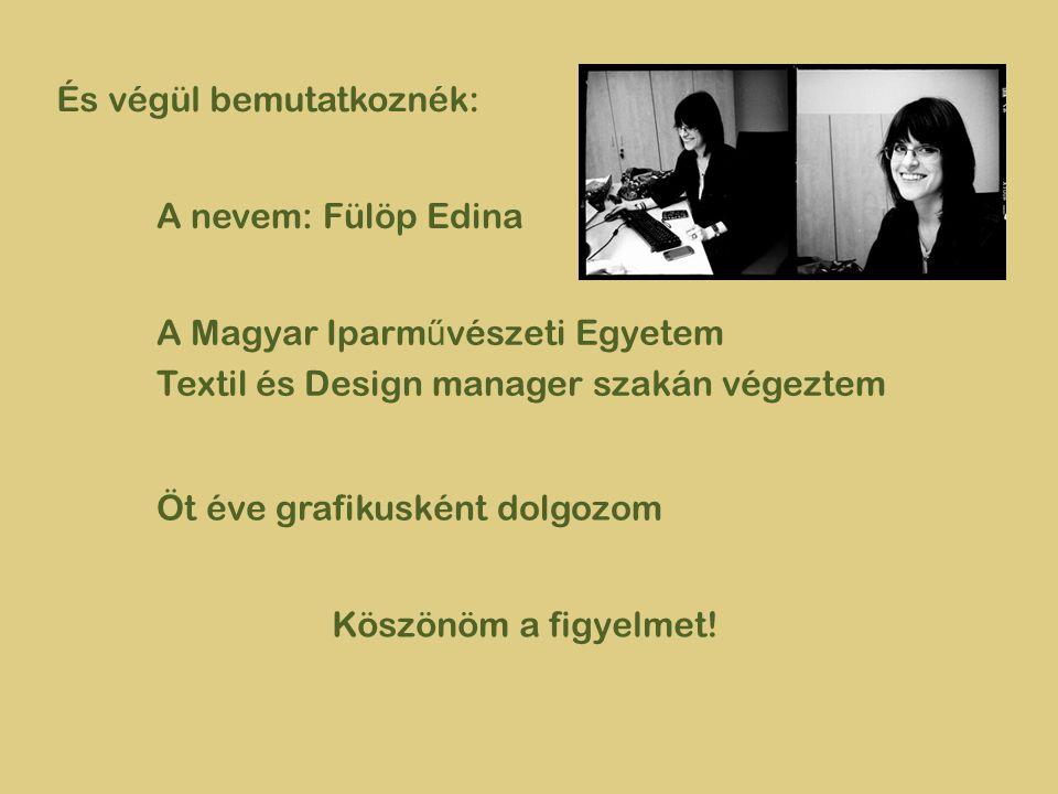 És végül bemutatkoznék: A nevem: Fülöp Edina A Magyar Iparm ű vészeti Egyetem Textil és Design manager szakán végeztem Öt éve grafikusként dolgozom Köszönöm a figyelmet!