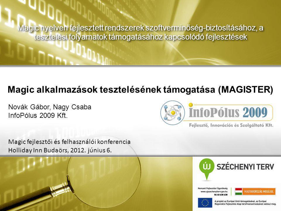 Magic nyelven fejlesztett rendszerek szoftverminőség-biztosításához, a tesztelési folyamatok támogatásához kapcsolódó fejlesztések Magic alkalmazások tesztelésének támogatása (MAGISTER) Magic fejlesztői és felhasználói konferencia Holliday Inn Budaörs, 2012.