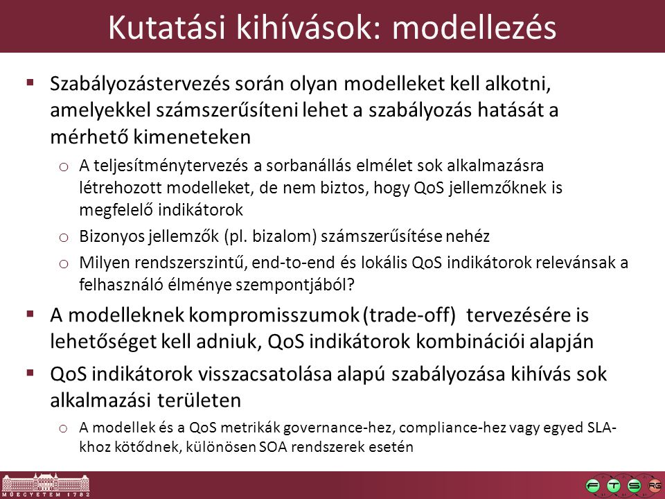 Kutatási kihívások: modellezés  Szabályozástervezés során olyan modelleket kell alkotni, amelyekkel számszerűsíteni lehet a szabályozás hatását a mérhető kimeneteken o A teljesítménytervezés a sorbanállás elmélet sok alkalmazásra létrehozott modelleket, de nem biztos, hogy QoS jellemzőknek is megfelelő indikátorok o Bizonyos jellemzők (pl.