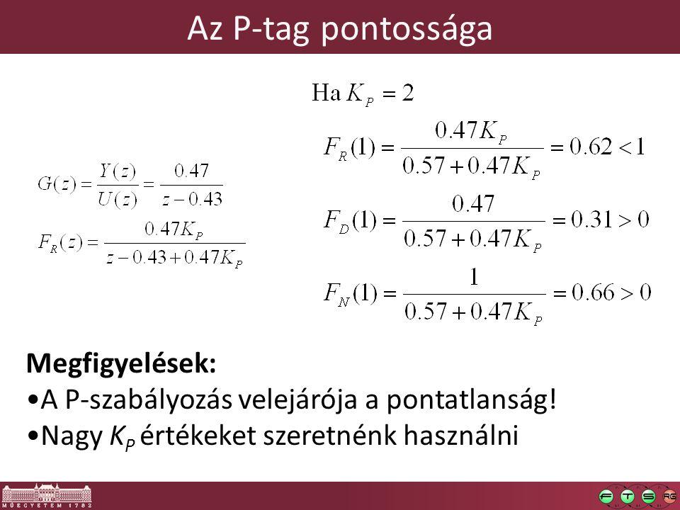 Megfigyelések: A P-szabályozás velejárója a pontatlanság! Nagy K P értékeket szeretnénk használni Az P-tag pontossága