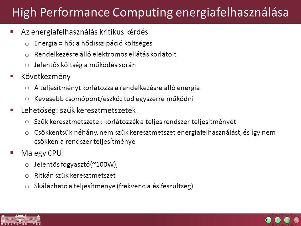 High Performance Computing energiafelhasználása  Az energiafelhasználás kritikus kérdés o Energia = hő; a hődisszipáció költséges o Rendelkezésre álló elektromos ellátás korlátolt o Jelentős költség a működés során  Következmény o A teljesítményt korlátozza a rendelkezésre álló energia o Kevesebb csomópont/eszköz tud egyszerre működni  Lehetőség: szűk keresztmetszetek o Szűk keresztmetszetek korlátozzák a teljes rendszer teljesítményét o Csökkentsük néhány, nem szűk keresztmetszet energiafelhasználást, és így nem csökken a rendszer teljesítménye  Ma egy CPU: o Jelentős fogyasztó(~100W), o Ritkán szűk keresztmetszet o Skálázható a teljesítménye (frekvencia és feszültség)