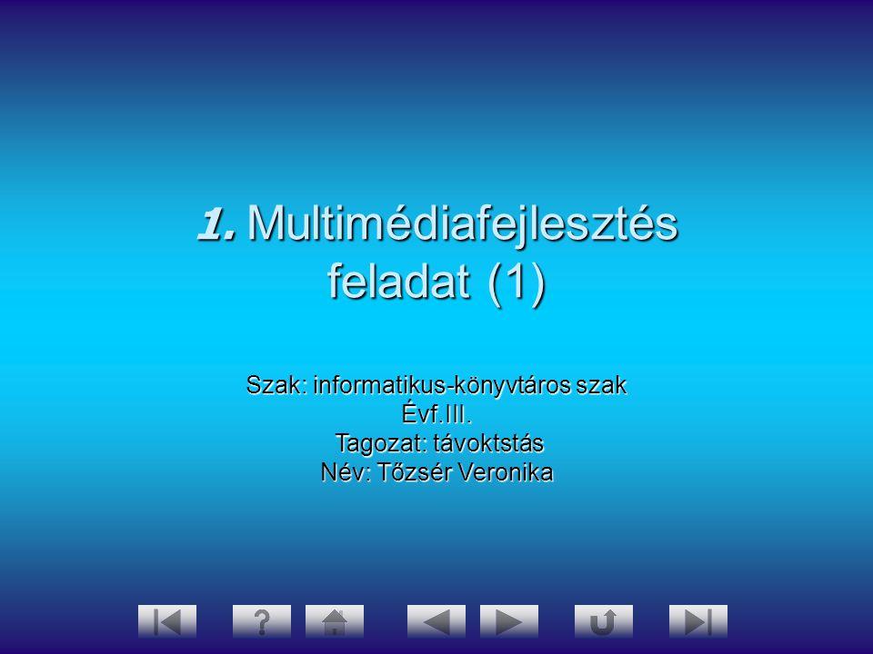 1. Multimédiafejlesztés feladat (1) Szak: informatikus-könyvtáros szak Évf.III. Tagozat: távoktstás Tagozat: távoktstás Név: Tőzsér Veronika