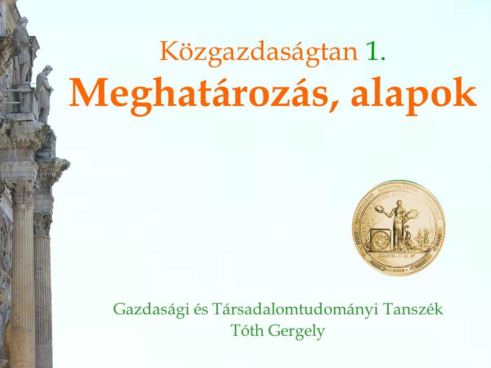 Közgazdaságtan 1. Meghatározás, alapok Gazdasági és Társadalomtudományi Tanszék Tóth Gergely
