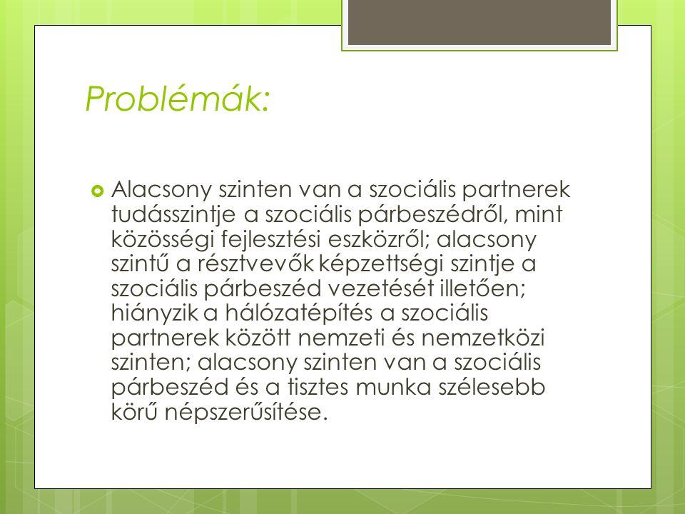 Problémák:  Alacsony szinten van a szociális partnerek tudásszintje a szociális párbeszédről, mint közösségi fejlesztési eszközről; alacsony szintű a