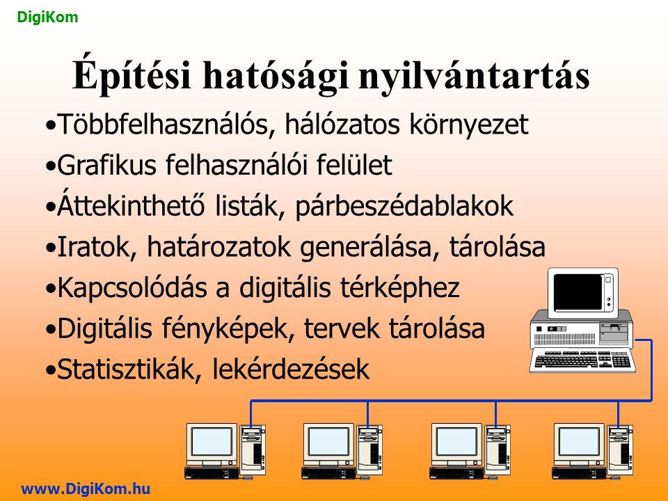 DigiKom www.DigiKom.hu Többfelhasználós, hálózatos környezet Grafikus felhasználói felület Iratok, határozatok generálása, tárolása Kapcsolódás a digitális térképhez Digitális fényképek, tervek tárolása Statisztikák, lekérdezések Áttekinthető listák, párbeszédablakok Építési hatósági nyilvántartás