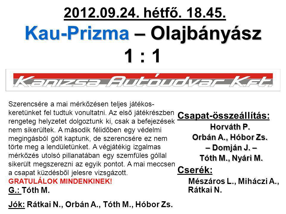 Kau-Prizma – Olajbányász 1 2012.09.24. hétfő. 18.45. Kau-Prizma – Olajbányász 1 : 1 Csapat-összeállítás: Horváth P. Orbán A., Hóbor Zs. – Domján J. –
