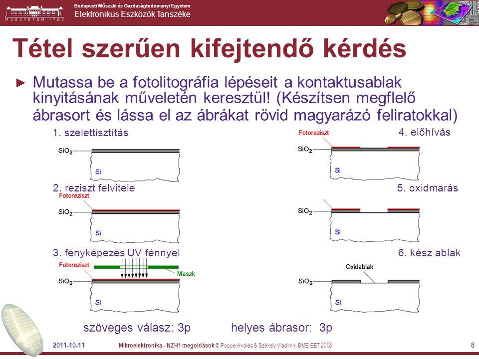 Budapesti Műszaki és Gazdaságtudomanyi Egyetem Elektronikus Eszközök Tanszéke 2011-10-11 Mikroelektronika - NZH1 megoldások © Poppe András & Székely Vladimír, BME-EET 2008 9 Bónusz pont lehetőségek ► III-as feladatnál: +0,5p minden zárojeles többlet infóért  fotoreziszt felvitele (centrifugálás)  mintázat ráfényképezése a rezisztre (króm maszk - negatív / pozitív lakk)  a reziszt előhívása (sárga fényű helyiség)  mintázat átvitele a rezisztről valamilyen marási művelettel (vegyi – fizikai rétegeltávolítás)  reziszt eltávolítása ► Kis kérdéseknél releváns többlet képletek: +0,5p