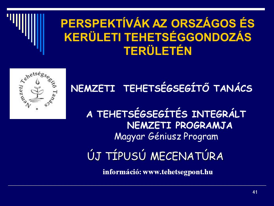 41 PERSPEKTÍVÁK AZ ORSZÁGOS ÉS KERÜLETI TEHETSÉGGONDOZÁS TERÜLETÉN NEMZETI TEHETSÉGSEGÍTŐ TANÁCS A TEHETSÉGSEGÍTÉS INTEGRÁLT NEMZETI PROGRAMJA Magyar Géniusz Program ÚJ TÍPUSÚ MECENATÚRA információ: www.tehetsegpont.hu