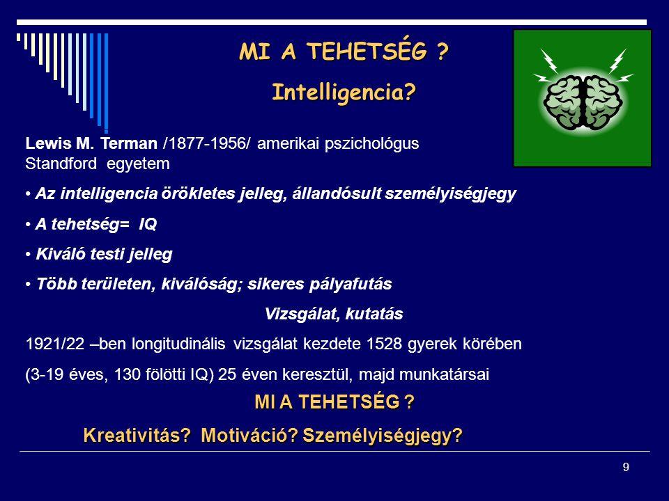 9 MI A TEHETSÉG ? Intelligencia? Lewis M. Terman /1877-1956/ amerikai pszichológus Standford egyetem Az intelligencia örökletes jelleg, állandósult sz