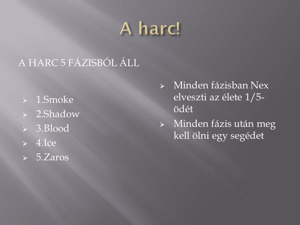 A HARC 5 FÁZISBÓL ÁLL  1.Smoke  2.Shadow  3.Blood  4.Ice  5.Zaros  Minden fázisban Nex elveszti az élete 1/5- ödét  Minden fázis után meg kell ölni egy segédet