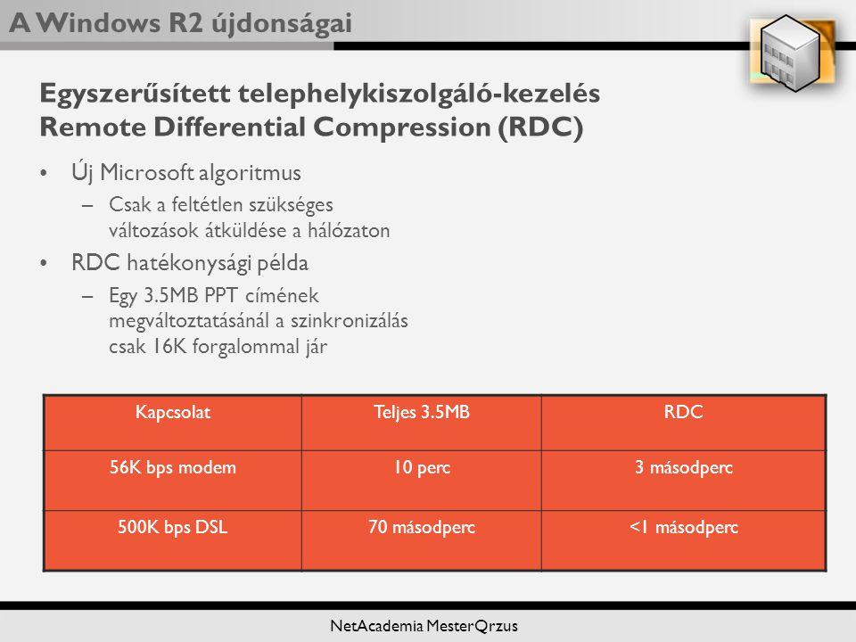 A Windows R2 újdonságai NetAcademia MesterQrzus Egyszerűsített telephelykiszolgáló-kezelés Remote Differential Compression (RDC) Új Microsoft algoritmus –Csak a feltétlen szükséges változások átküldése a hálózaton RDC hatékonysági példa –Egy 3.5MB PPT címének megváltoztatásánál a szinkronizálás csak 16K forgalommal jár KapcsolatTeljes 3.5MBRDC 56K bps modem10 perc3 másodperc 500K bps DSL70 másodperc<1 másodperc
