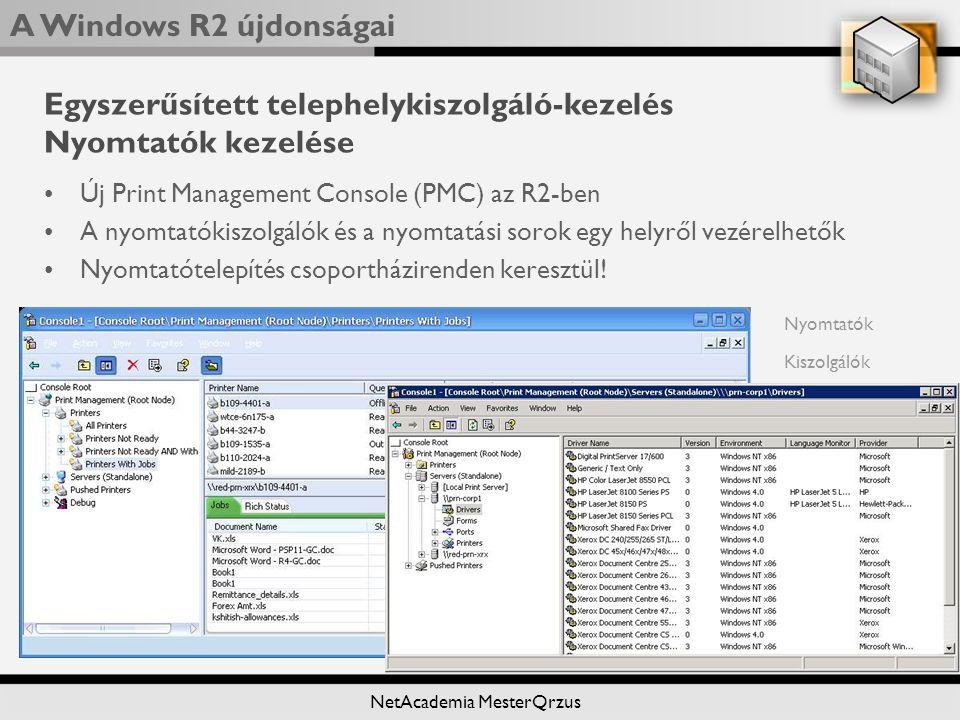A Windows R2 újdonságai NetAcademia MesterQrzus Egyszerűsített telephelykiszolgáló-kezelés Nyomtatók kezelése Új Print Management Console (PMC) az R2-ben A nyomtatókiszolgálók és a nyomtatási sorok egy helyről vezérelhetők Nyomtatótelepítés csoportházirenden keresztül.