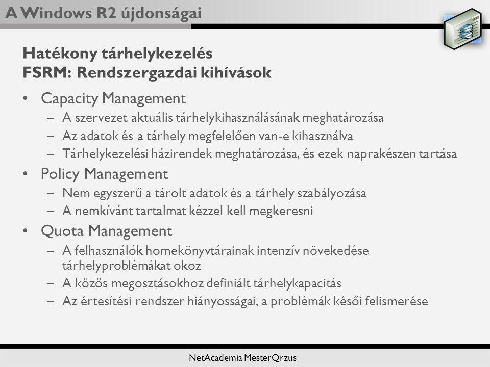 A Windows R2 újdonságai NetAcademia MesterQrzus Hatékony tárhelykezelés FSRM: Rendszergazdai kihívások Capacity Management –A szervezet aktuális tárhelykihasználásának meghatározása –Az adatok és a tárhely megfelelően van-e kihasználva –Tárhelykezelési házirendek meghatározása, és ezek naprakészen tartása Policy Management –Nem egyszerű a tárolt adatok és a tárhely szabályozása –A nemkívánt tartalmat kézzel kell megkeresni Quota Management –A felhasználók homekönyvtárainak intenzív növekedése tárhelyproblémákat okoz –A közös megosztásokhoz definiált tárhelykapacitás –Az értesítési rendszer hiányosságai, a problémák késői felismerése